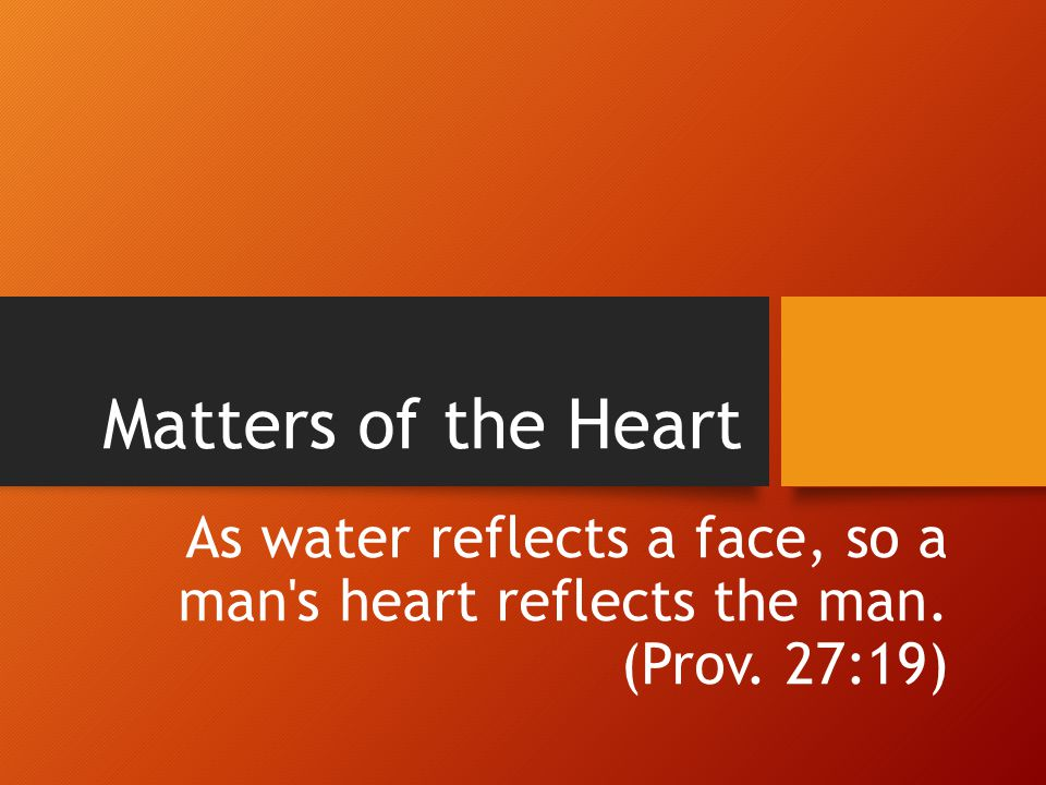 Matters of the Heart As water reflects a face, so a man's heart reflects the man. (Prov. 27:19)