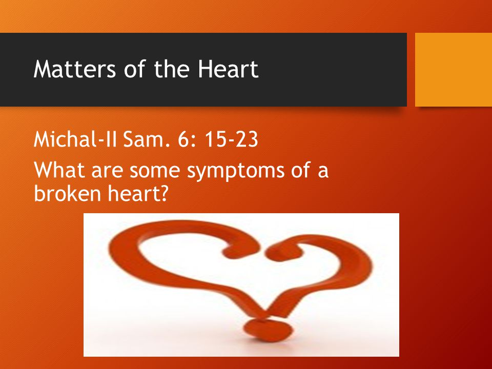 Matters of the Heart Michal-II Sam. 6: 15-23 What are some symptoms of a broken heart?