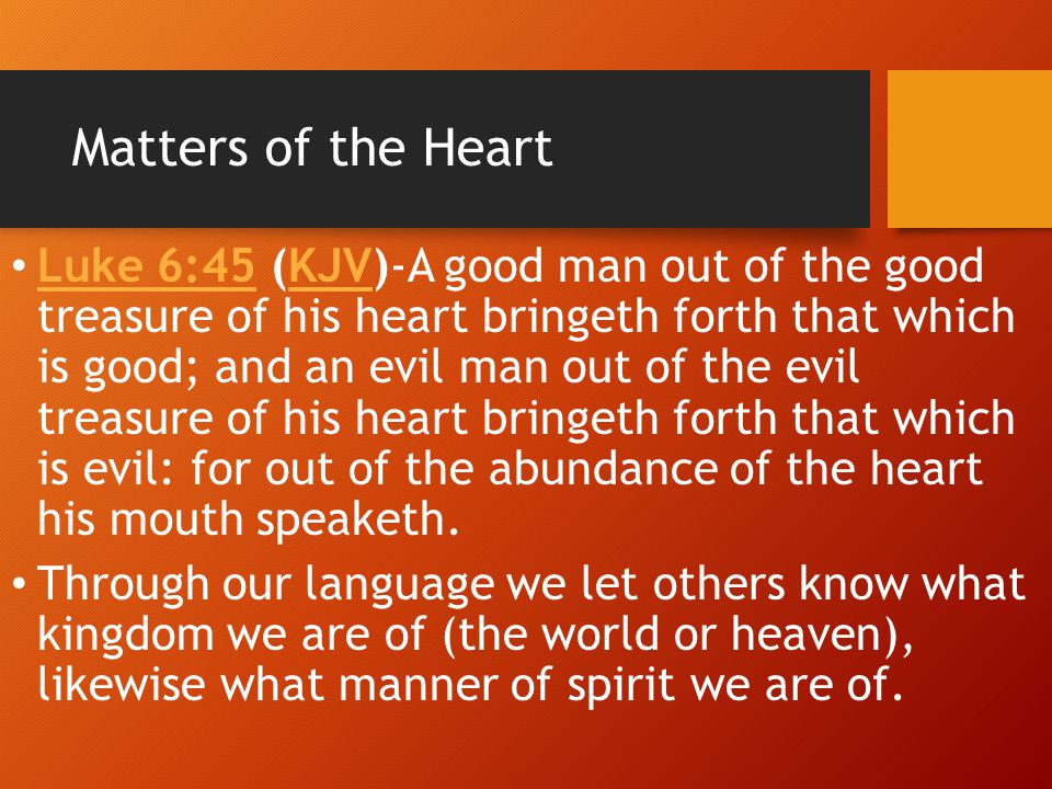 Matters of the Heart Luke 6:45 (KJV)-A good man out of the good treasure of his heart bringeth forth that which is good; and an evil man out of the ev