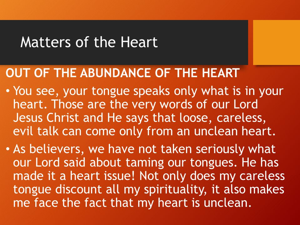 Matters of the Heart OUT OF THE ABUNDANCE OF THE HEART You see, your tongue speaks only what is in your heart. Those are the very words of our Lord Je