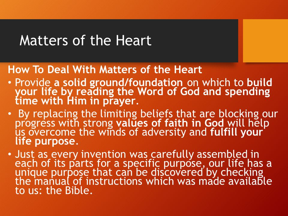 Matters of the Heart How To Deal With Matters of the Heart Provide a solid ground/foundation on which to build your life by reading the Word of God an
