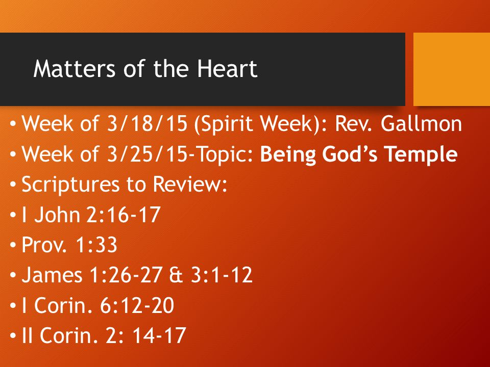 Matters of the Heart Week of 3/18/15 (Spirit Week): Rev. Gallmon Week of 3/25/15-Topic: Being God's Temple Scriptures to Review: I John 2:16-17 Prov.
