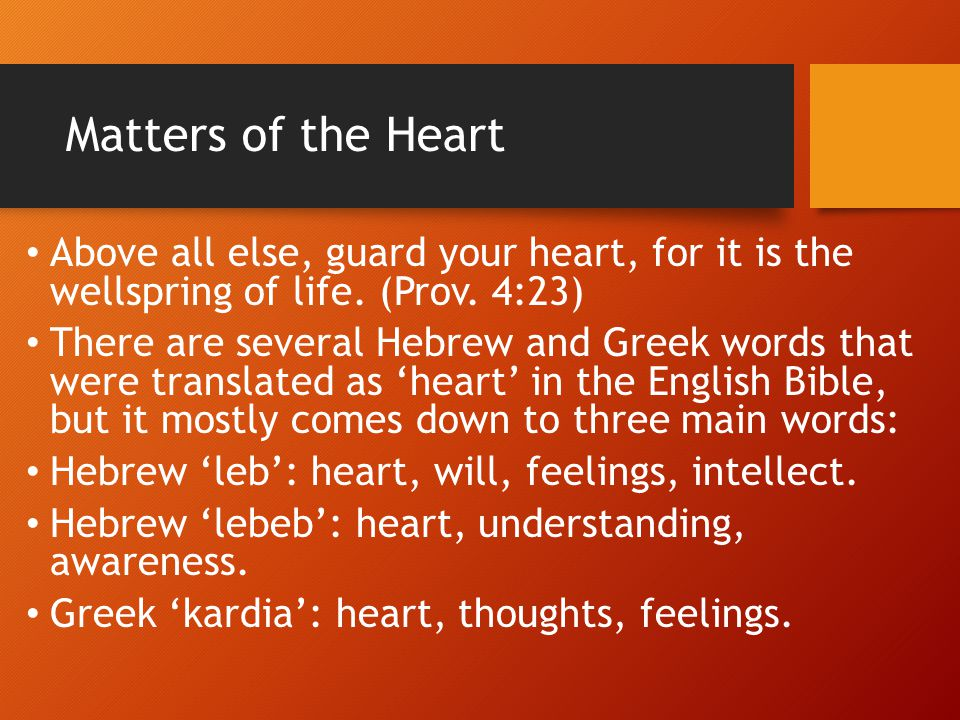 Matters of the Heart Above all else, guard your heart, for it is the wellspring of life. (Prov. 4:23) There are several Hebrew and Greek words that we