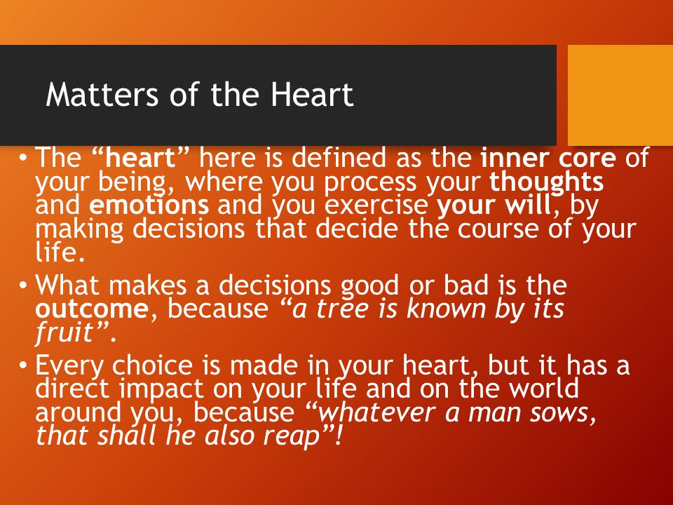 Matters of the Heart Someone once said that there are actually three persons in each one of us: 1) the person that others see, according to how they perceive us from outside 2) the person that we think we are, according to how we see ourselves 3) the person that we truly are, according to how God knows we are, because He can see even the most hidden parts of our being.