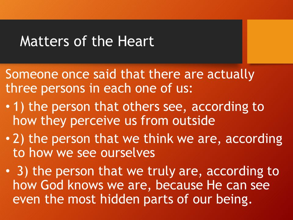 Matters of the Heart Luke 6:45 (KJV)-A good man out of the good treasure of his heart bringeth forth that which is good; and an evil man out of the evil treasure of his heart bringeth forth that which is evil: for out of the abundance of the heart his mouth speaketh.