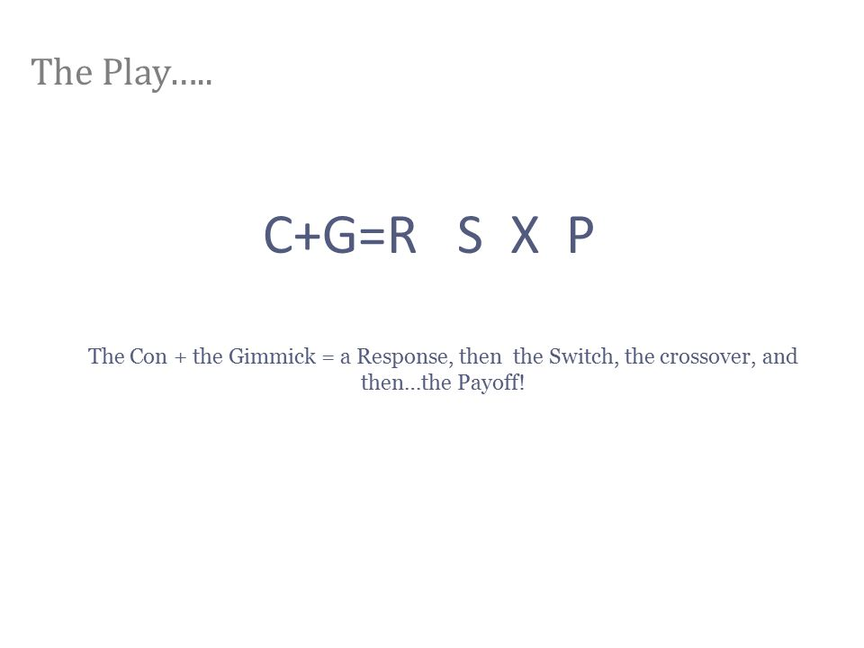 The Play….. C+G=R S X P The Con + the Gimmick = a Response, then the Switch, the crossover, and then…the Payoff!