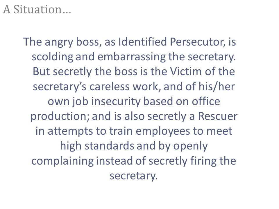 A Situation… The angry boss, as Identified Persecutor, is scolding and embarrassing the secretary.