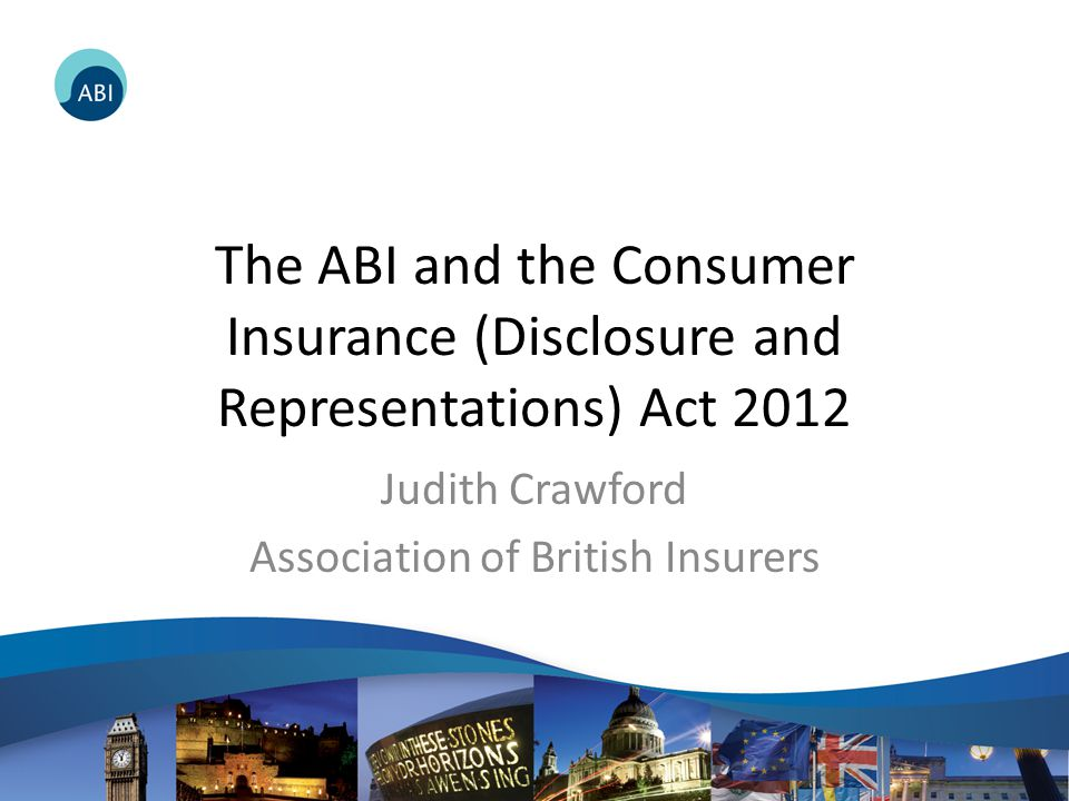 The ABI and the Consumer Insurance (Disclosure and Representations) Act 2012 Judith Crawford Association of British Insurers