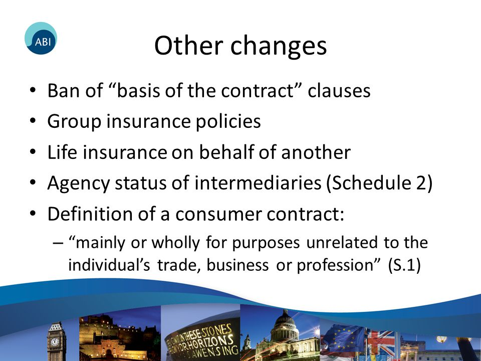 Other changes Ban of basis of the contract clauses Group insurance policies Life insurance on behalf of another Agency status of intermediaries (Schedule 2) Definition of a consumer contract: – mainly or wholly for purposes unrelated to the individual's trade, business or profession (S.1)