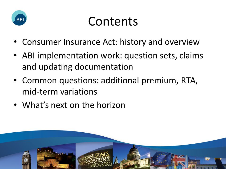 Contents Consumer Insurance Act: history and overview ABI implementation work: question sets, claims and updating documentation Common questions: additional premium, RTA, mid-term variations What's next on the horizon