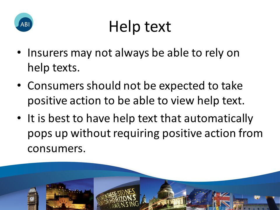 Help text Insurers may not always be able to rely on help texts. Consumers should not be expected to take positive action to be able to view help text