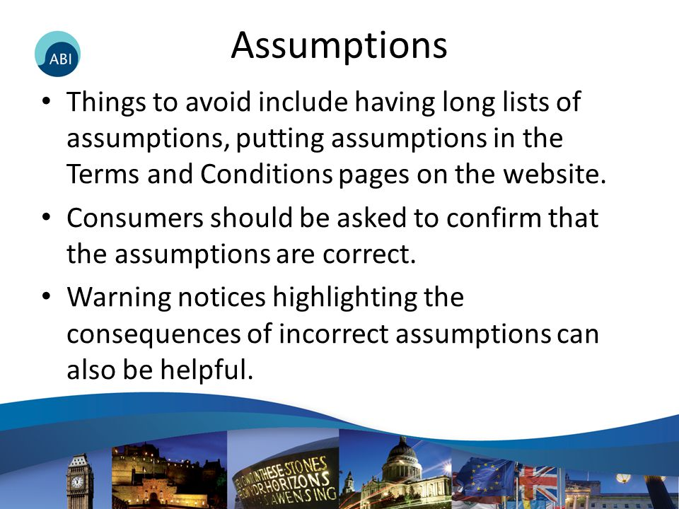 Assumptions Things to avoid include having long lists of assumptions, putting assumptions in the Terms and Conditions pages on the website. Consumers