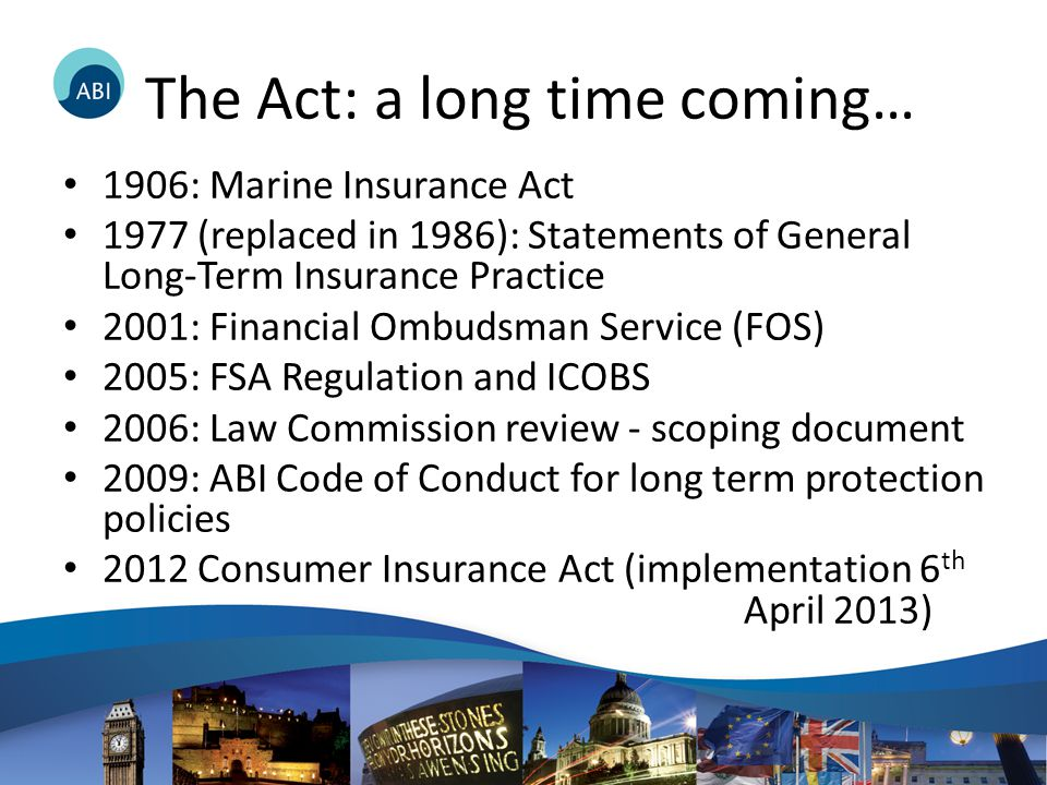 The Act: a long time coming… 1906: Marine Insurance Act 1977 (replaced in 1986): Statements of General Long-Term Insurance Practice 2001: Financial Ombudsman Service (FOS) 2005: FSA Regulation and ICOBS 2006: Law Commission review - scoping document 2009: ABI Code of Conduct for long term protection policies 2012 Consumer Insurance Act (implementation 6 th April 2013)