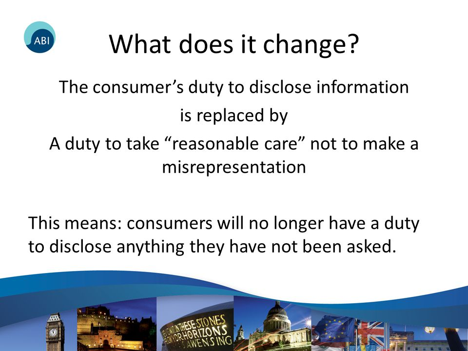 "What does it change? The consumer's duty to disclose information is replaced by A duty to take ""reasonable care"" not to make a misrepresentation This"