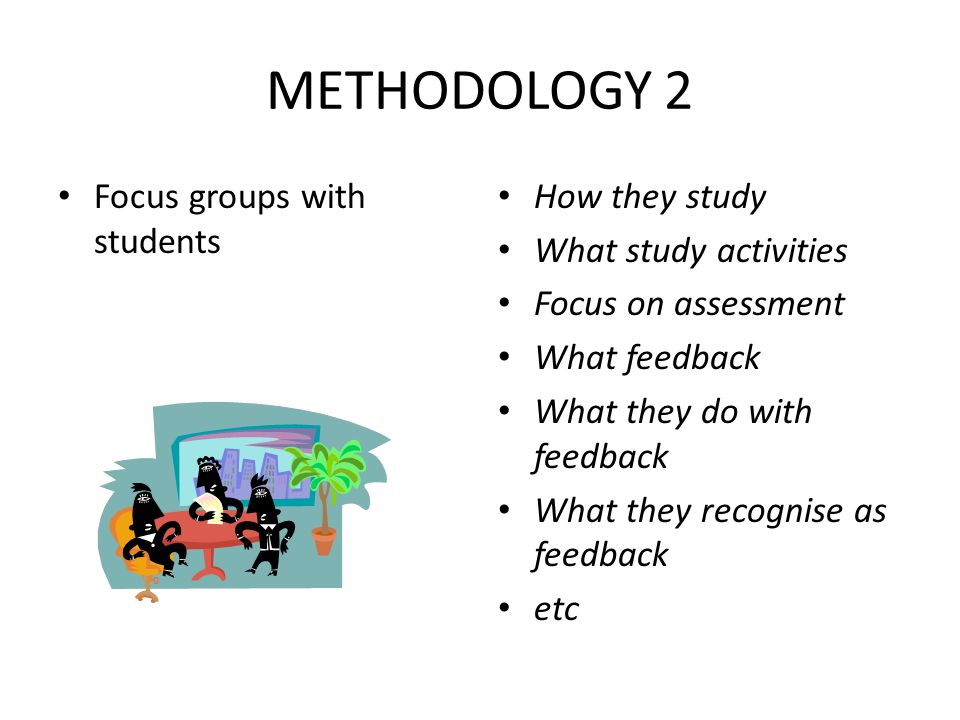METHODOLOGY 2 Focus groups with students How they study What study activities Focus on assessment What feedback What they do with feedback What they r