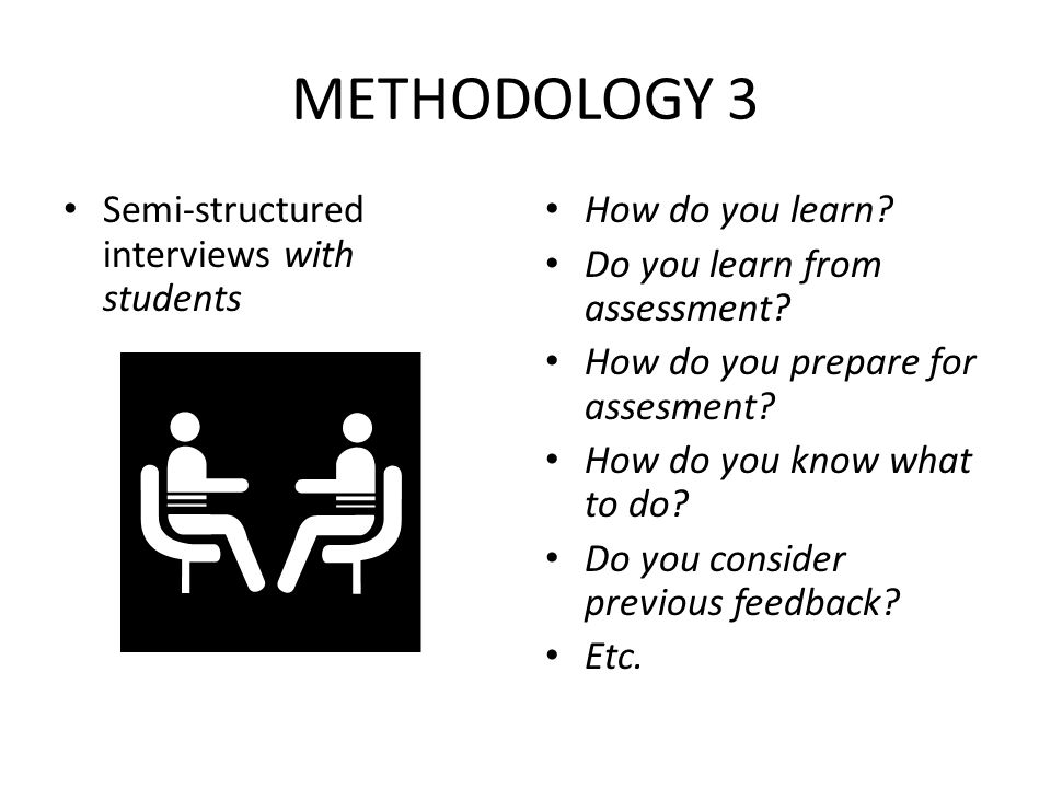 METHODOLOGY 3 Semi-structured interviews with students How do you learn? Do you learn from assessment? How do you prepare for assesment? How do you kn