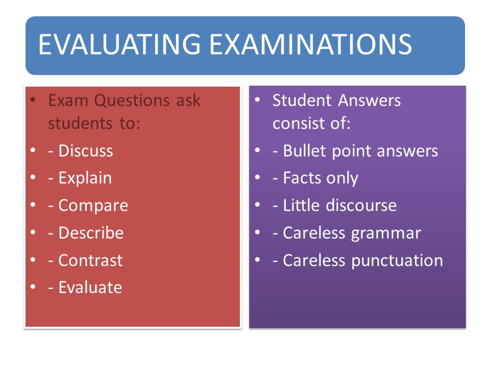 EVALUATING EXAMINATIONS Exam Questions ask students to: - Discuss - Explain - Compare - Describe - Contrast - Evaluate Exam Questions ask students to: - Discuss - Explain - Compare - Describe - Contrast - Evaluate Student Answers consist of: - Bullet point answers - Facts only - Little discourse - Careless grammar - Careless punctuation Student Answers consist of: - Bullet point answers - Facts only - Little discourse - Careless grammar - Careless punctuation