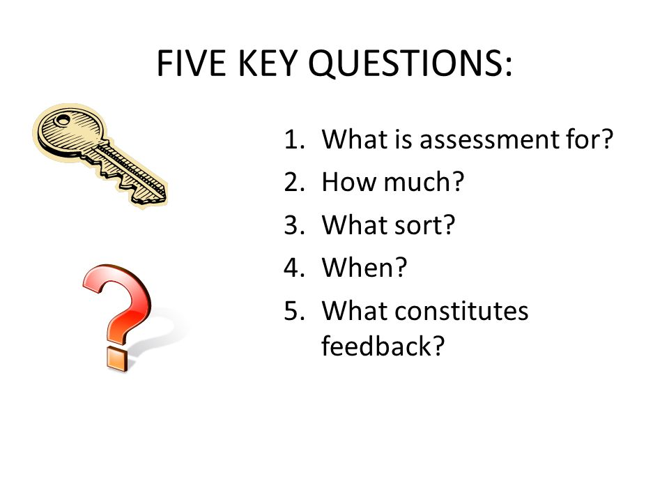 FIVE KEY QUESTIONS: 1.What is assessment for. 2.How much.