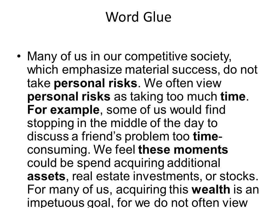 Word Glue Many of us in our competitive society, which emphasize material success, do not take personal risks. We often view personal risks as taking