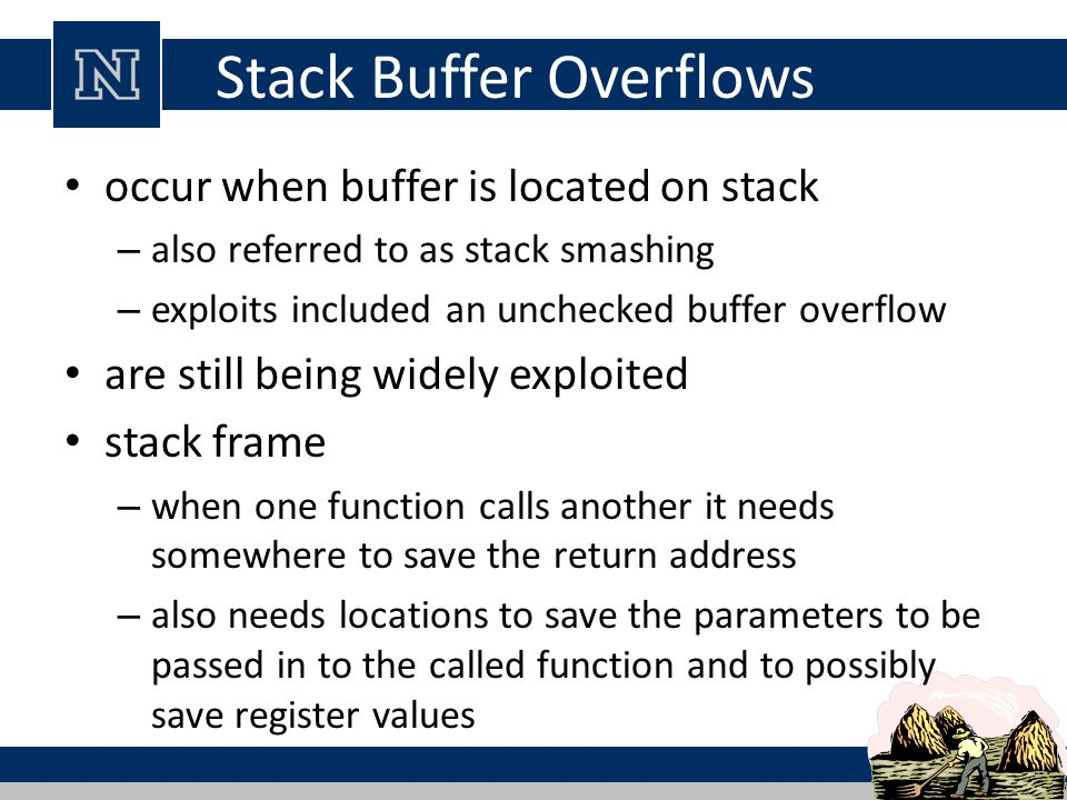 Stack Buffer Overflows occur when buffer is located on stack – also referred to as stack smashing – exploits included an unchecked buffer overflow are still being widely exploited stack frame – when one function calls another it needs somewhere to save the return address – also needs locations to save the parameters to be passed in to the called function and to possibly save register values