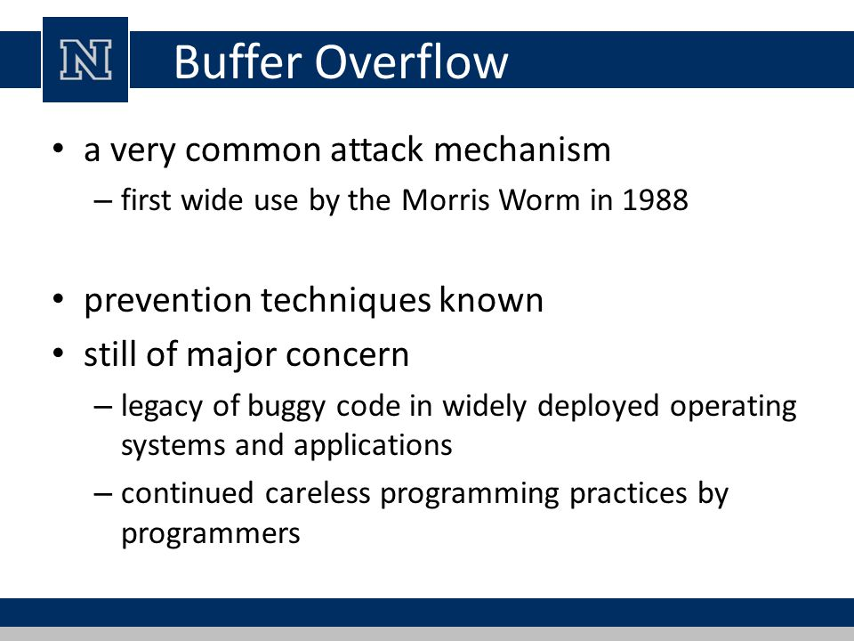 Buffer Overflow a very common attack mechanism – first wide use by the Morris Worm in 1988 prevention techniques known still of major concern – legacy of buggy code in widely deployed operating systems and applications – continued careless programming practices by programmers