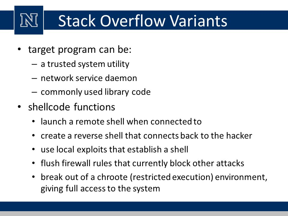 Stack Overflow Variants target program can be: – a trusted system utility – network service daemon – commonly used library code shellcode functions launch a remote shell when connected to create a reverse shell that connects back to the hacker use local exploits that establish a shell flush firewall rules that currently block other attacks break out of a chroote (restricted execution) environment, giving full access to the system
