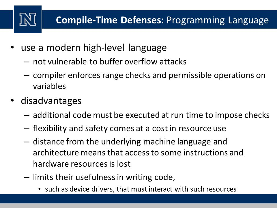 Compile-Time Defenses: Programming Language use a modern high-level language – not vulnerable to buffer overflow attacks – compiler enforces range checks and permissible operations on variables disadvantages – additional code must be executed at run time to impose checks – flexibility and safety comes at a cost in resource use – distance from the underlying machine language and architecture means that access to some instructions and hardware resources is lost – limits their usefulness in writing code, such as device drivers, that must interact with such resources