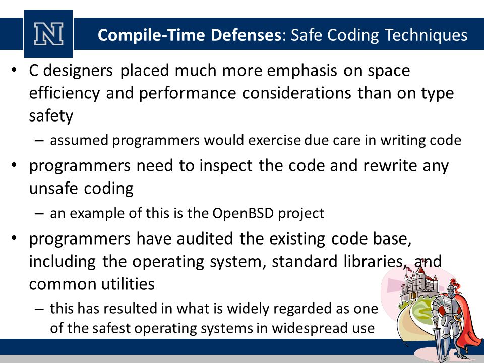 Compile-Time Defenses: Safe Coding Techniques C designers placed much more emphasis on space efficiency and performance considerations than on type safety – assumed programmers would exercise due care in writing code programmers need to inspect the code and rewrite any unsafe coding – an example of this is the OpenBSD project programmers have audited the existing code base, including the operating system, standard libraries, and common utilities – this has resulted in what is widely regarded as one of the safest operating systems in widespread use