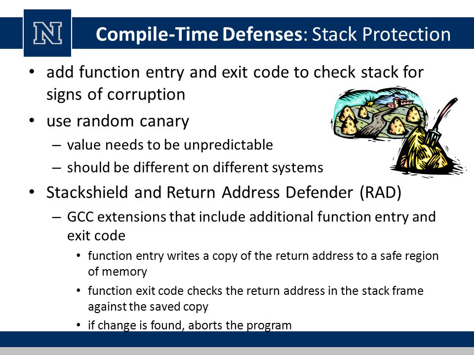 Compile-Time Defenses: Stack Protection add function entry and exit code to check stack for signs of corruption use random canary – value needs to be