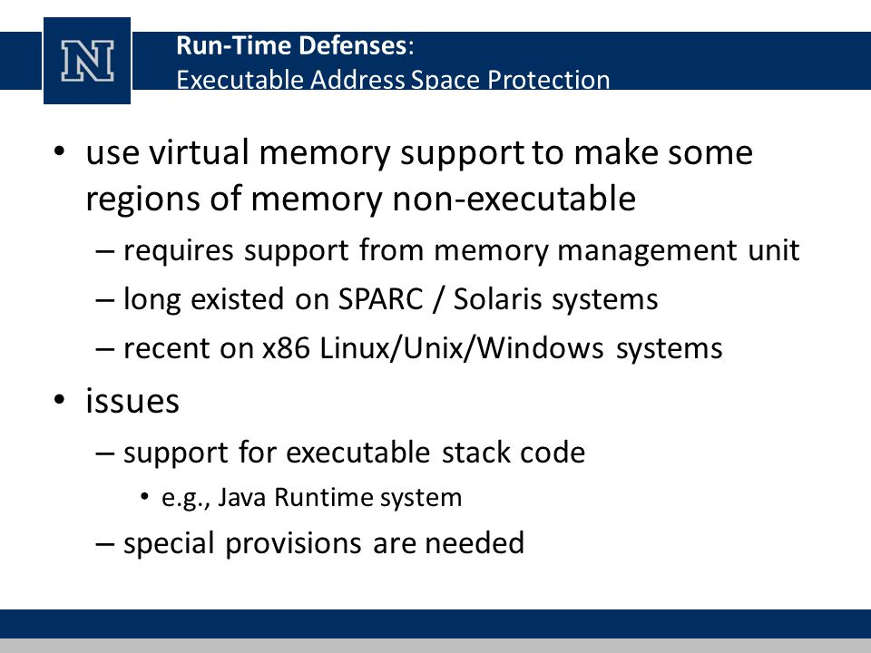 Run-Time Defenses: Executable Address Space Protection use virtual memory support to make some regions of memory non-executable – requires support from memory management unit – long existed on SPARC / Solaris systems – recent on x86 Linux/Unix/Windows systems issues – support for executable stack code e.g., Java Runtime system – special provisions are needed
