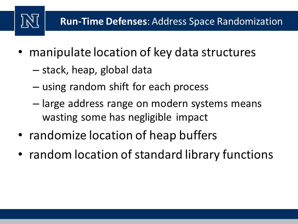 Run-Time Defenses: Address Space Randomization manipulate location of key data structures – stack, heap, global data – using random shift for each pro