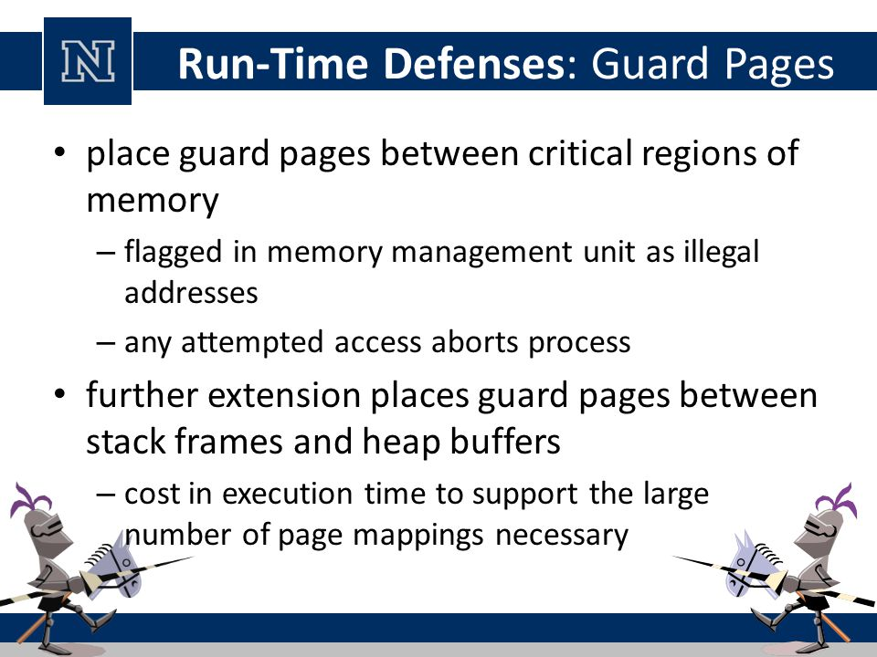 Run-Time Defenses: Guard Pages place guard pages between critical regions of memory – flagged in memory management unit as illegal addresses – any attempted access aborts process further extension places guard pages between stack frames and heap buffers – cost in execution time to support the large number of page mappings necessary