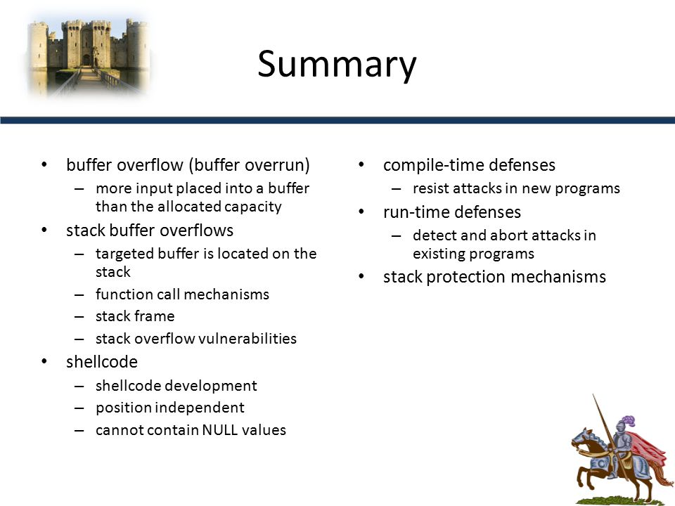 Summary buffer overflow (buffer overrun) – more input placed into a buffer than the allocated capacity stack buffer overflows – targeted buffer is located on the stack – function call mechanisms – stack frame – stack overflow vulnerabilities shellcode – shellcode development – position independent – cannot contain NULL values compile-time defenses – resist attacks in new programs run-time defenses – detect and abort attacks in existing programs stack protection mechanisms
