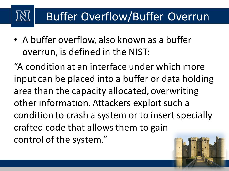 "Buffer Overflow/Buffer Overrun A buffer overflow, also known as a buffer overrun, is defined in the NIST: ""A condition at an interface under which mor"