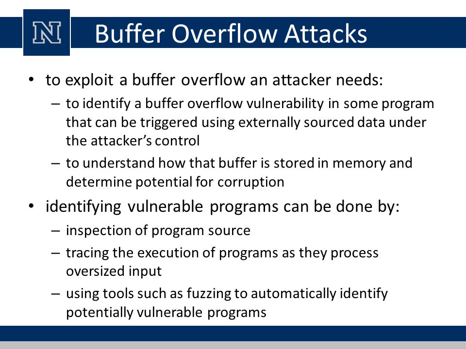 Buffer Overflow Attacks to exploit a buffer overflow an attacker needs: – to identify a buffer overflow vulnerability in some program that can be trig
