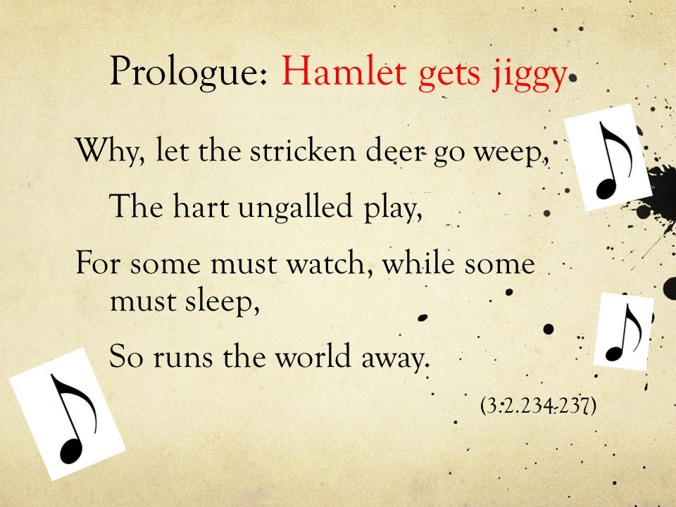 Prologue: Hamlet gets jiggy Why, let the stricken deer go weep, The hart ungalled play, For some must watch, while some must sleep, So runs the world away.