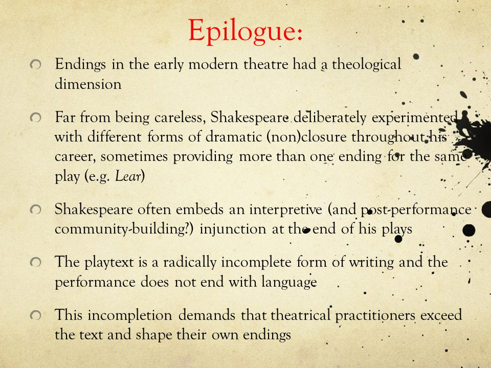 Epilogue: Endings in the early modern theatre had a theological dimension Far from being careless, Shakespeare deliberately experimented with different forms of dramatic (non)closure throughout his career, sometimes providing more than one ending for the same play (e.g.