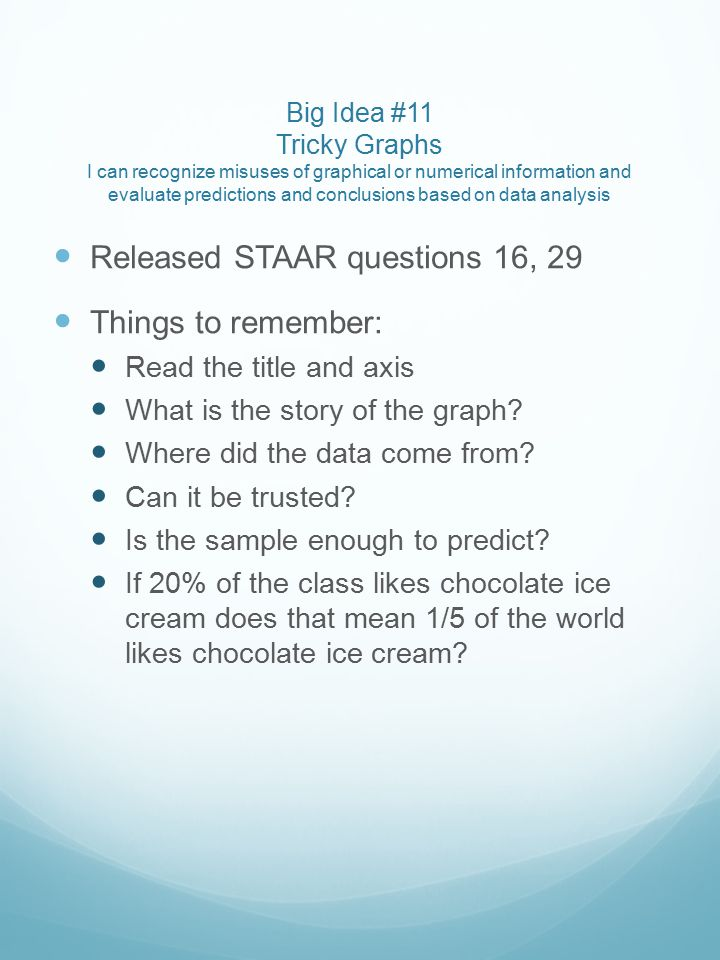 Big Idea #11 Tricky Graphs I can recognize misuses of graphical or numerical information and evaluate predictions and conclusions based on data analysis Released STAAR questions 16, 29 Things to remember: Read the title and axis What is the story of the graph.
