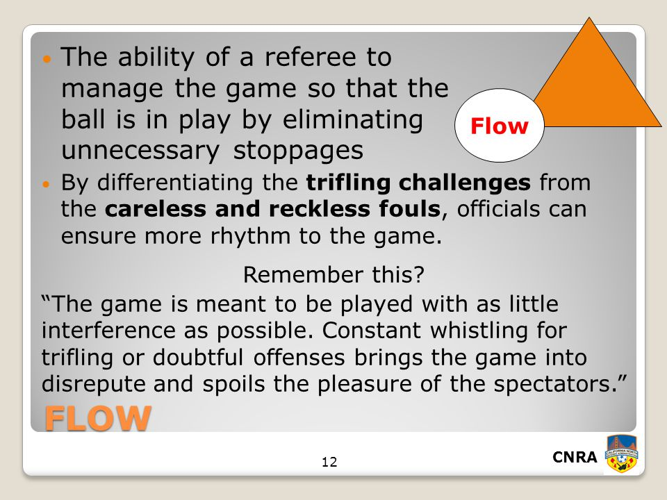 CNRA 12 FLOW The ability of a referee to manage the game so that the ball is in play by eliminating unnecessary stoppages By differentiating the trifling challenges from the careless and reckless fouls, officials can ensure more rhythm to the game.
