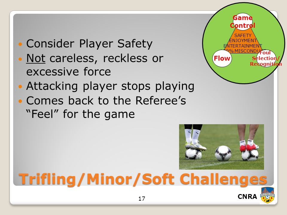 CNRA 17 SAFETY ENJOYMENT ENTERTAINMENT 100% MISCONDUCT Game Control Foul Selection/ Recognition Flow Trifling/Minor/Soft Challenges Consider Player Safety Not careless, reckless or excessive force Attacking player stops playing Comes back to the Referee's Feel for the game
