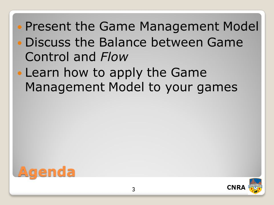 CNRA 3 Agenda Present the Game Management Model Discuss the Balance between Game Control and Flow Learn how to apply the Game Management Model to your games