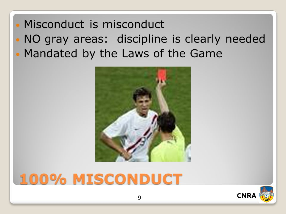 CNRA 9 100% MISCONDUCT Misconduct is misconduct NO gray areas: discipline is clearly needed Mandated by the Laws of the Game