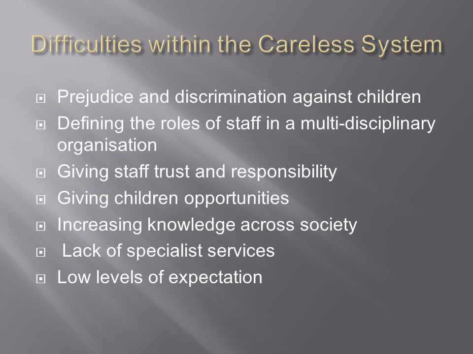  Prejudice and discrimination against children  Defining the roles of staff in a multi-disciplinary organisation  Giving staff trust and responsibility  Giving children opportunities  Increasing knowledge across society  Lack of specialist services  Low levels of expectation