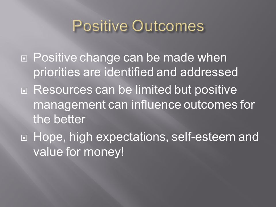  Positive change can be made when priorities are identified and addressed  Resources can be limited but positive management can influence outcomes for the better  Hope, high expectations, self-esteem and value for money!