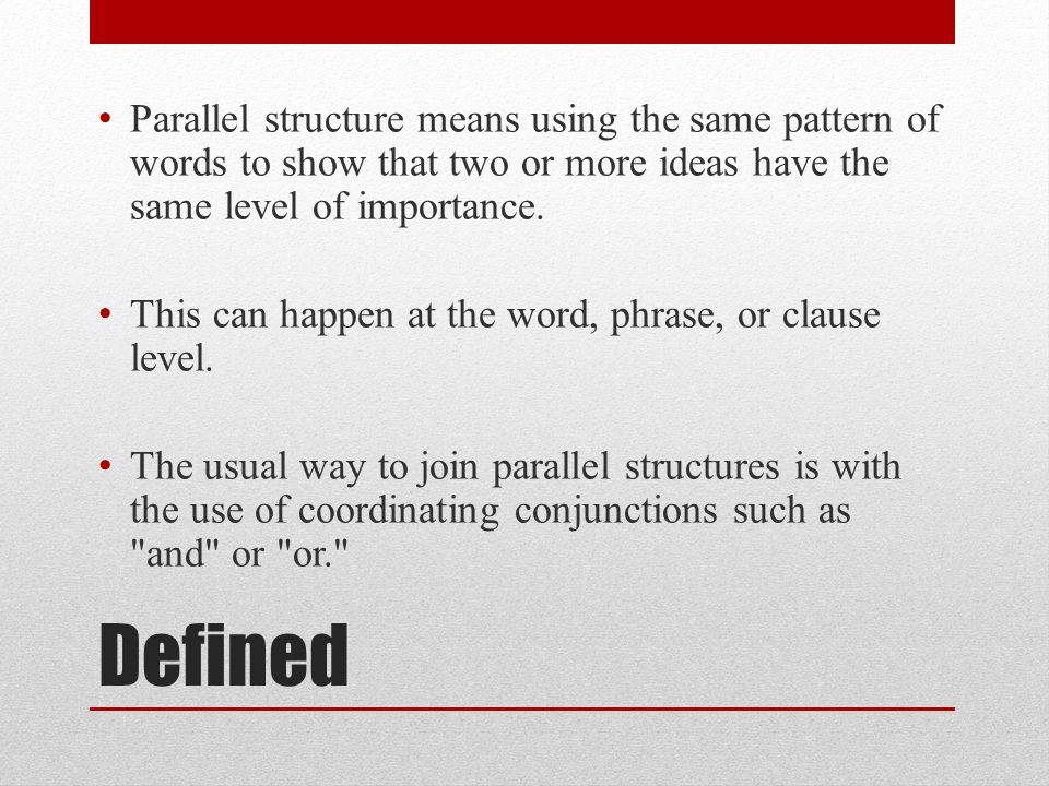Defined Parallel structure means using the same pattern of words to show that two or more ideas have the same level of importance. This can happen at