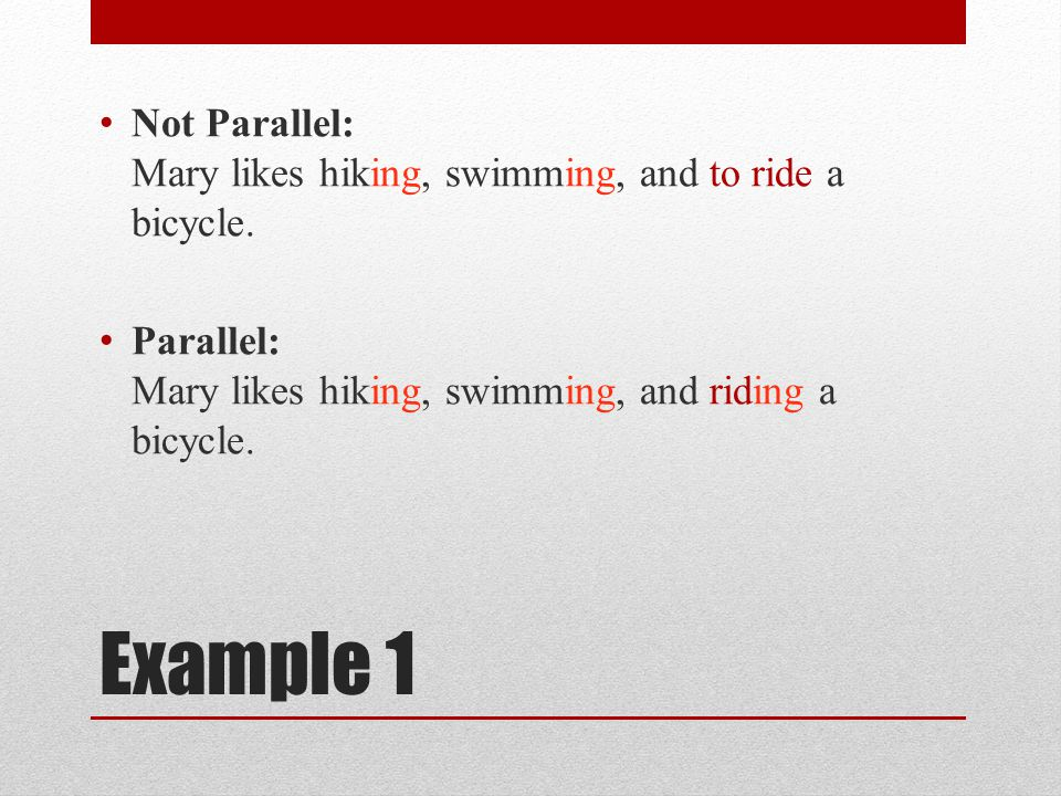 Example 1 Not Parallel: Mary likes hiking, swimming, and to ride a bicycle.