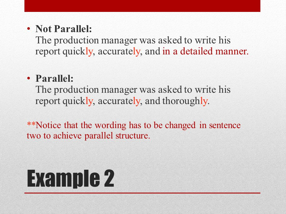 Example 2 Not Parallel: The production manager was asked to write his report quickly, accurately, and in a detailed manner.