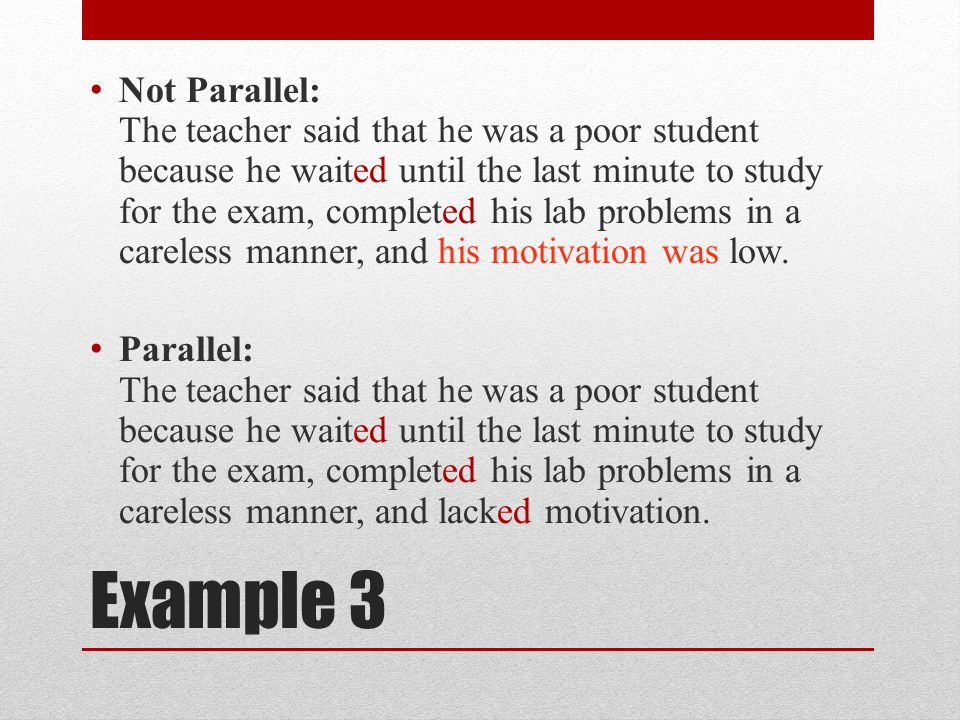 Example 3 Not Parallel: The teacher said that he was a poor student because he waited until the last minute to study for the exam, completed his lab problems in a careless manner, and his motivation was low.