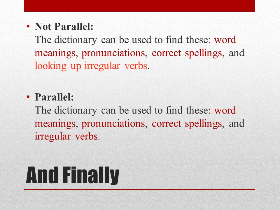 And Finally Not Parallel: The dictionary can be used to find these: word meanings, pronunciations, correct spellings, and looking up irregular verbs.