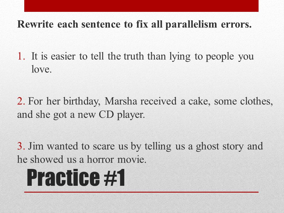 Practice #1 Rewrite each sentence to fix all parallelism errors. 1.It is easier to tell the truth than lying to people you love. 2. For her birthday,